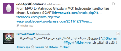 JoeAprilOctober Joe Montesero  From MAO to Mahmoud Ghozlan (MG) Independent authorities check & balance SCAF ikhwanweb.com/article.php?id… facebook.com/photo.php?fbid… waterworldeden4.wordpress.com/2011/12/27/res… 58 minutes ago Favorite Reply Delete Screen Shot 2011-12-27 at 3.51.36 PM